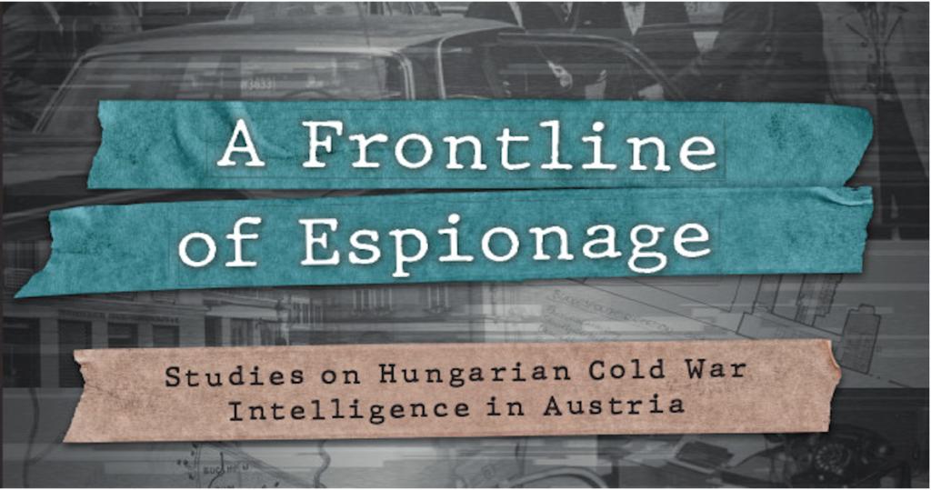 """Englischsprachige Online-Buchpräsentation: """"A Frontline of Espionage. Studies on Hungarian Cold War Intelligence in Austria"""" am 23.6.2021"""